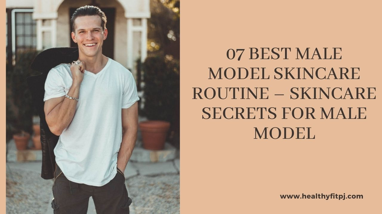 07 Best Male Model Skincare Routine