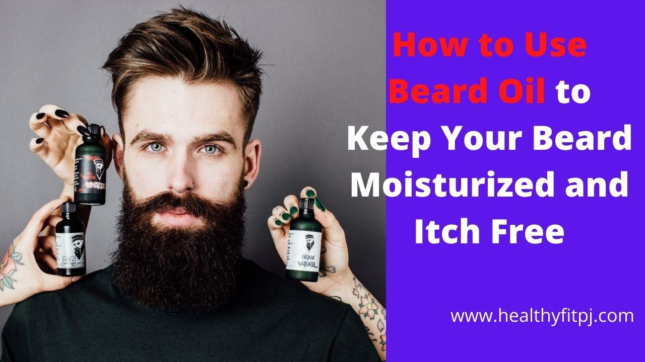 How to Use Beard Oil to Keep Your Beard Moisturized and Itch Free