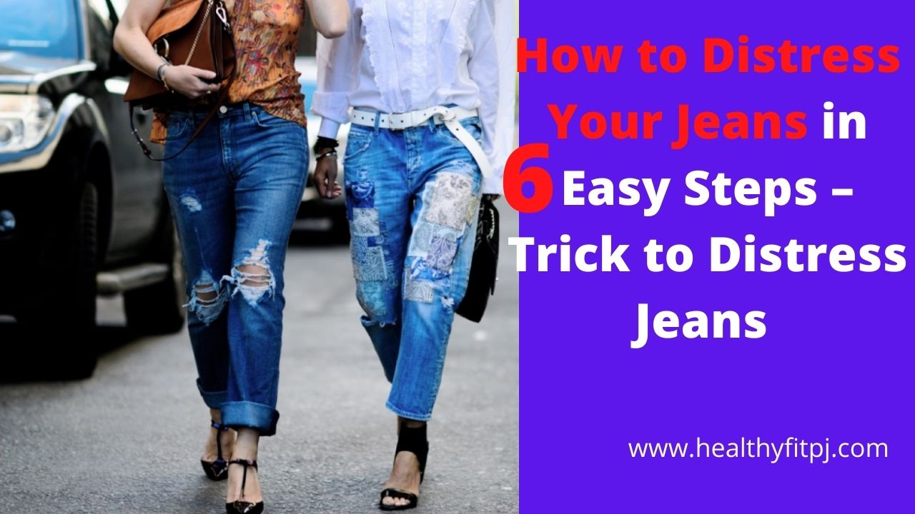 How to Distress Your Jeans in 6 Easy Steps – Trick to Distress Jeans